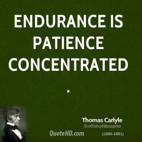 Thomas Carlyle - Endurance is patience concentrated.