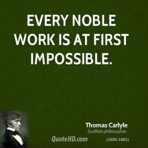 Thomas Carlyle - Every noble work is at first impossible.