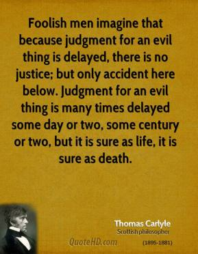 Thomas Carlyle - Foolish men imagine that because judgment for an evil thing is delayed, there is no justice; but only accident here below. Judgment for an evil thing is many times delayed some day or two, some century or two, but it is sure as life, it is sure as death.