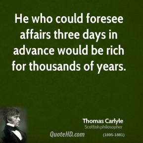 Thomas Carlyle - He who could foresee affairs three days in advance would be rich for thousands of years.