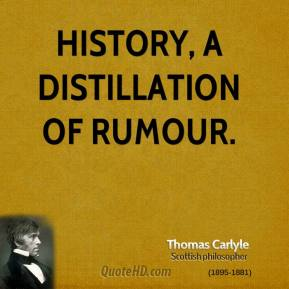 Thomas Carlyle - History, a distillation of rumour.