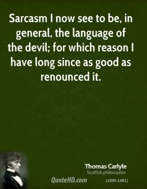 Thomas Carlyle - Sarcasm I now see to be, in general, the language of the devil; for which reason I have long since as good as renounced it.