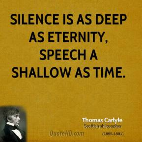 Thomas Carlyle - Silence is as deep as eternity, speech a shallow as time.