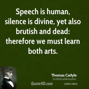Thomas Carlyle - Speech is human, silence is divine, yet also brutish and dead: therefore we must learn both arts.