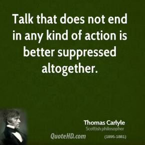 Talk that does not end in any kind of action is better suppressed altogether.