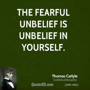Thomas Carlyle - The fearful unbelief is unbelief in yourself.