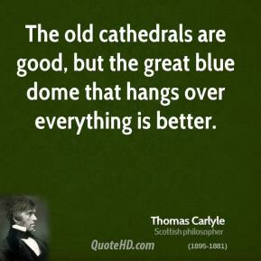 Thomas Carlyle - The old cathedrals are good, but the great blue dome that hangs over everything is better.