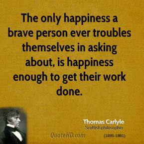 The only happiness a brave person ever troubles themselves in asking about, is happiness enough to get their work done.