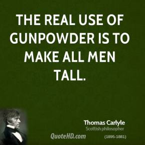 The real use of gunpowder is to make all men tall.
