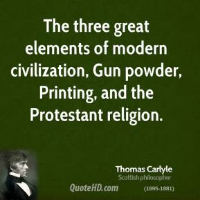Thomas Carlyle - The three great elements of modern civilization, Gun powder, Printing, and the Protestant religion.