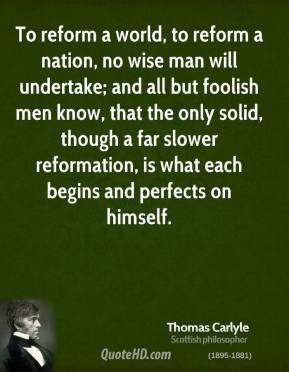 Thomas Carlyle - To reform a world, to reform a nation, no wise man will undertake; and all but foolish men know, that the only solid, though a far slower reformation, is what each begins and perfects on himself.