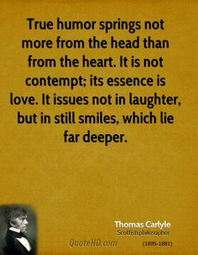 True humor springs not more from the head than from the heart. It is not contempt; its essence is love. It issues not in laughter, but in still smiles, which lie far deeper.