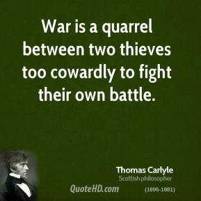 Thomas Carlyle - War is a quarrel between two thieves too cowardly to fight their own battle.