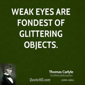 Thomas Carlyle - Weak eyes are fondest of glittering objects.