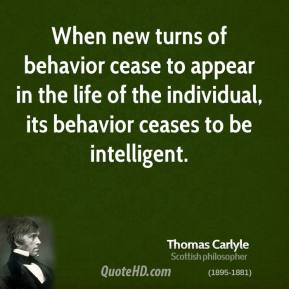 Thomas Carlyle - When new turns of behavior cease to appear in the life of the individual, its behavior ceases to be intelligent.