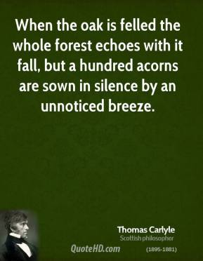 Thomas Carlyle - When the oak is felled the whole forest echoes with it fall, but a hundred acorns are sown in silence by an unnoticed breeze.