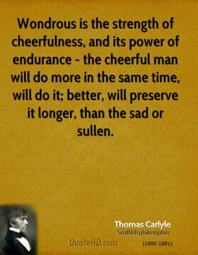 Thomas Carlyle - Wondrous is the strength of cheerfulness, and its power of endurance - the cheerful man will do more in the same time, will do it; better, will preserve it longer, than the sad or sullen.