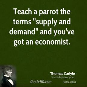 """Thomas Carlyle  - Teach a parrot the terms """"supply and demand"""" and you've got an economist."""