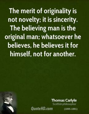 Thomas Carlyle  - The merit of originality is not novelty; it is sincerity. The believing man is the original man; whatsoever he believes, he believes it for himself, not for another.