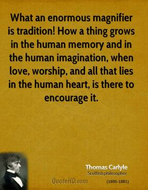 Thomas Carlyle  - What an enormous magnifier is tradition! How a thing grows in the human memory and in the human imagination, when love, worship, and all that lies in the human heart, is there to encourage it.