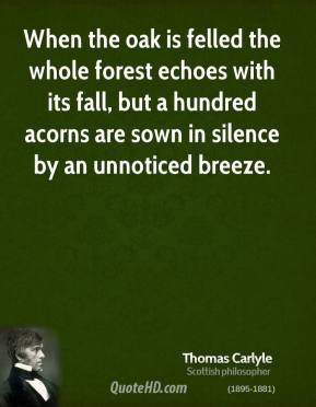 Thomas Carlyle  - When the oak is felled the whole forest echoes with its fall, but a hundred acorns are sown in silence by an unnoticed breeze.