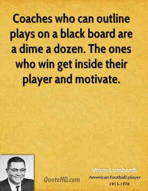 Vince Lombardi - Coaches who can outline plays on a black board are a dime a dozen. The ones who win get inside their player and motivate.
