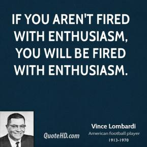 Vince Lombardi - If you aren't fired with enthusiasm, you will be fired with enthusiasm.