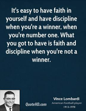 Vince Lombardi - It's easy to have faith in yourself and have discipline when you're a winner, when you're number one. What you got to have is faith and discipline when you're not a winner.