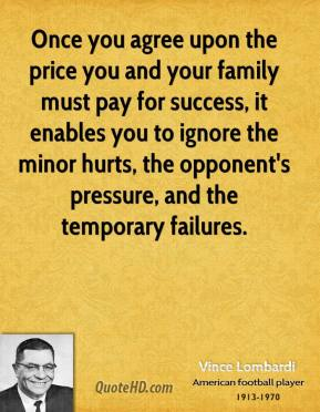 Once you agree upon the price you and your family must pay for success, it enables you to ignore the minor hurts, the opponent's pressure, and the temporary failures.