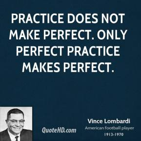 Practice does not make perfect. Only perfect practice makes perfect.