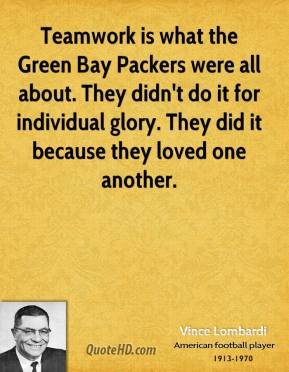 Teamwork is what the Green Bay Packers were all about. They didn't do it for individual glory. They did it because they loved one another.