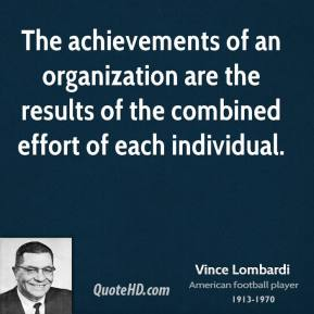 The achievements of an organization are the results of the combined effort of each individual.