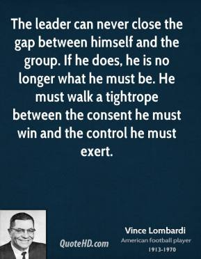 Vince Lombardi - The leader can never close the gap between himself and the group. If he does, he is no longer what he must be. He must walk a tightrope between the consent he must win and the control he must exert.