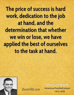 Vince Lombardi - The price of success is hard work, dedication to the job at hand, and the determination that whether we win or lose, we have applied the best of ourselves to the task at hand.