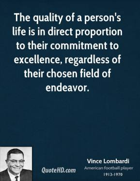 Vince Lombardi - The quality of a person's life is in direct proportion to their commitment to excellence, regardless of their chosen field of endeavor.