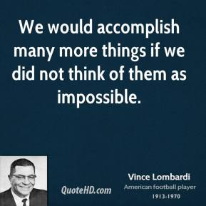 Vince Lombardi - We would accomplish many more things if we did not think of them as impossible.