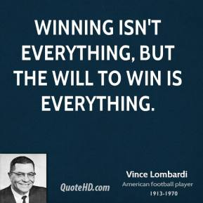 Vince Lombardi - Winning isn't everything, but the will to win is everything.