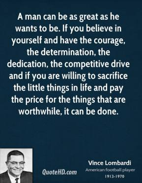 Vince Lombardi  - A man can be as great as he wants to be. If you believe in yourself and have the courage, the determination, the dedication, the competitive drive and if you are willing to sacrifice the little things in life and pay the price for the things that are worthwhile, it can be done.