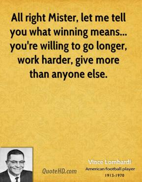 Vince Lombardi  - All right Mister, let me tell you what winning means... you're willing to go longer, work harder, give more than anyone else.