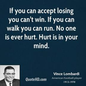 Vince Lombardi  - If you can accept losing you can't win. If you can walk you can run. No one is ever hurt. Hurt is in your mind.