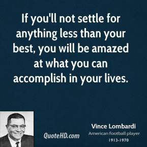 Vince Lombardi  - If you'll not settle for anything less than your best, you will be amazed at what you can accomplish in your lives.