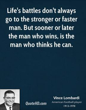 Vince Lombardi  - Life's battles don't always go to the stronger or faster man. But sooner or later the man who wins, is the man who thinks he can.
