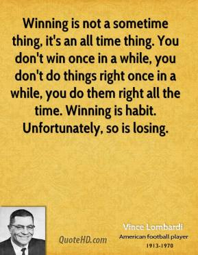 Winning is not a sometime thing, it's an all time thing. You don't win once in a while, you don't do things right once in a while, you do them right all the time. Winning is habit. Unfortunately, so is losing.