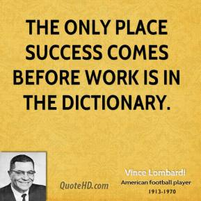 Vince Lombardi - The only place success comes before work is in the dictionary.