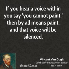 Vincent Van Gogh - If you hear a voice within you say 'you cannot paint,' then by all means paint, and that voice will be silenced.