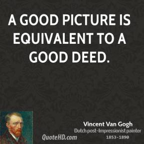 Vincent Van Gogh - A good picture is equivalent to a good deed.