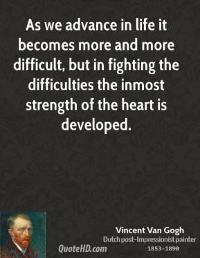 As we advance in life it becomes more and more difficult, but in fighting the difficulties the inmost strength of the heart is developed.