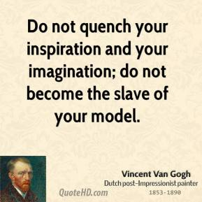 Vincent Van Gogh - Do not quench your inspiration and your imagination; do not become the slave of your model.