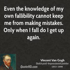 Vincent Van Gogh - Even the knowledge of my own fallibility cannot keep me from making mistakes. Only when I fall do I get up again.