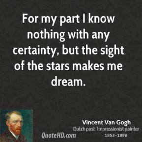 Vincent Van Gogh - For my part I know nothing with any certainty, but the sight of the stars makes me dream.